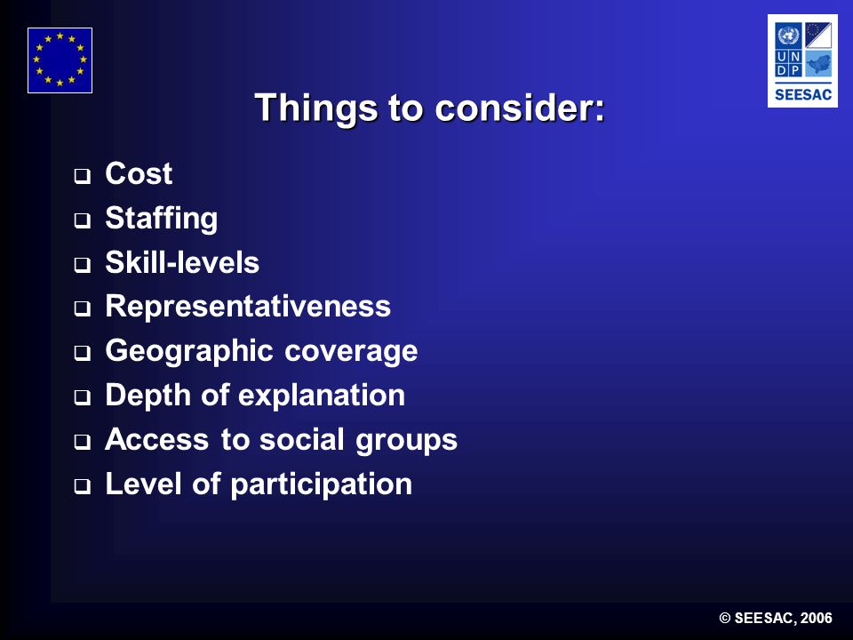 © SEESAC, 2006 Things to consider: Cost Staffing Skill-levels Representativeness Geographic coverage Depth of explanation Access to social groups Leve