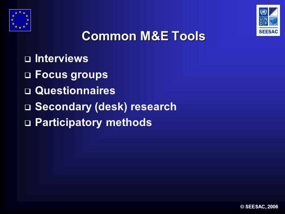© SEESAC, 2006 Common M&E Tools Interviews Focus groups Questionnaires Secondary (desk) research Participatory methods