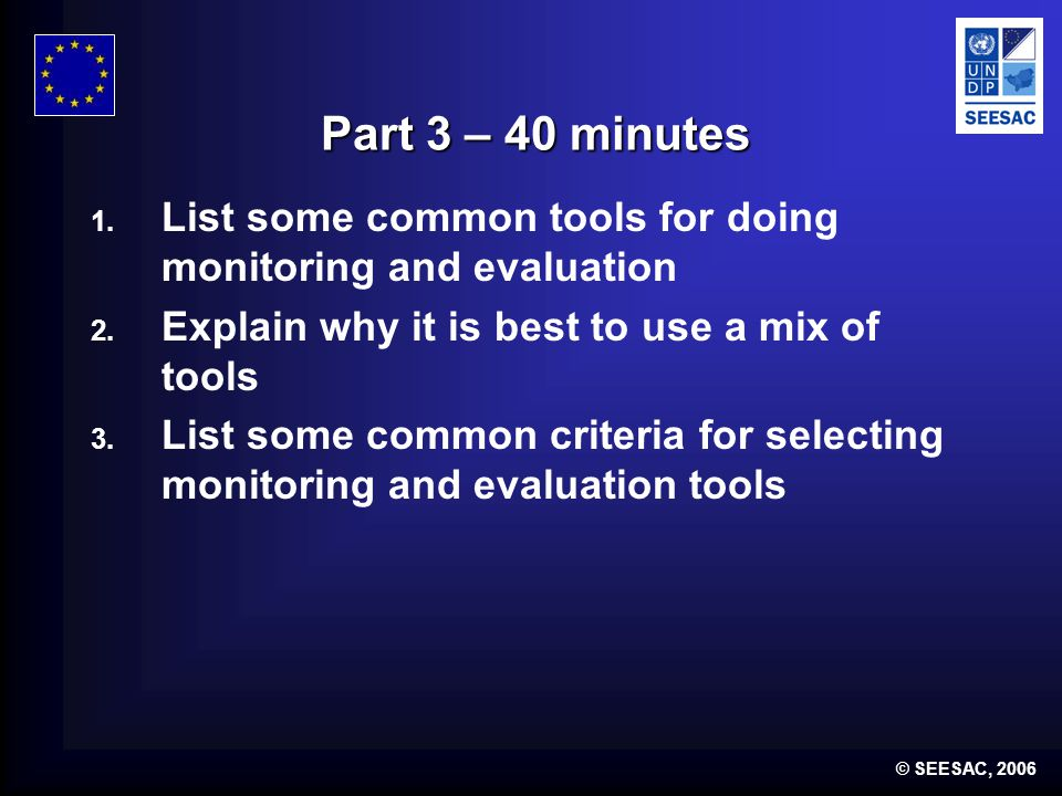 © SEESAC, 2006 Part 3 – 40 minutes 1. List some common tools for doing monitoring and evaluation 2.
