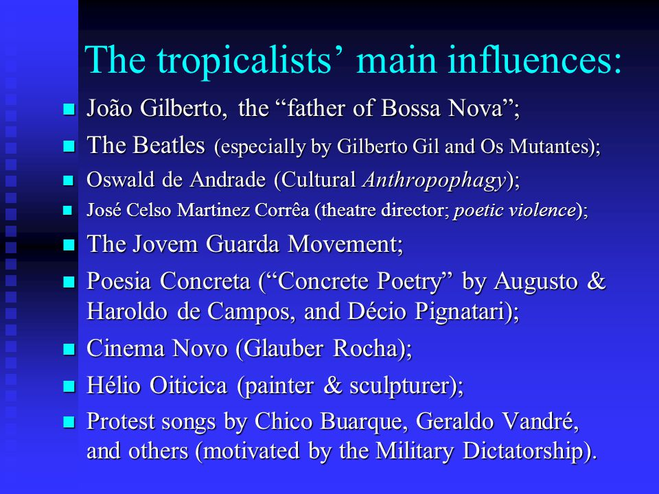 The tropicalists main influences: João Gilberto, the father of Bossa Nova; João Gilberto, the father of Bossa Nova; The Beatles (especially by Gilberto Gil and Os Mutantes); The Beatles (especially by Gilberto Gil and Os Mutantes); Oswald de Andrade (Cultural Anthropophagy); Oswald de Andrade (Cultural Anthropophagy); José Celso Martinez Corrêa (theatre director; poetic violence); José Celso Martinez Corrêa (theatre director; poetic violence); The Jovem Guarda Movement; The Jovem Guarda Movement; Poesia Concreta (Concrete Poetry by Augusto & Haroldo de Campos, and Décio Pignatari); Poesia Concreta (Concrete Poetry by Augusto & Haroldo de Campos, and Décio Pignatari); Cinema Novo (Glauber Rocha); Cinema Novo (Glauber Rocha); Hélio Oiticica (painter & sculpturer); Hélio Oiticica (painter & sculpturer); Protest songs by Chico Buarque, Geraldo Vandré, and others (motivated by the Military Dictatorship).