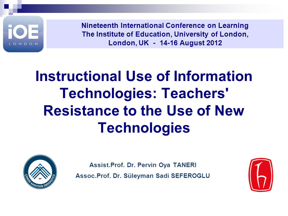 Instructional Use of Information Technologies: Teachers' Resistance to the Use of New Technologies Assist.Prof. Dr. Pervin Oya TANERI Assoc.Prof. Dr.