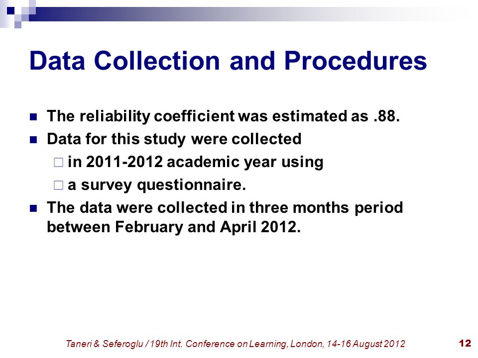 Taneri & Seferoglu / 19th Int. Conference on Learning, London, 14-16 August 201212 Data Collection and Procedures The reliability coefficient was esti