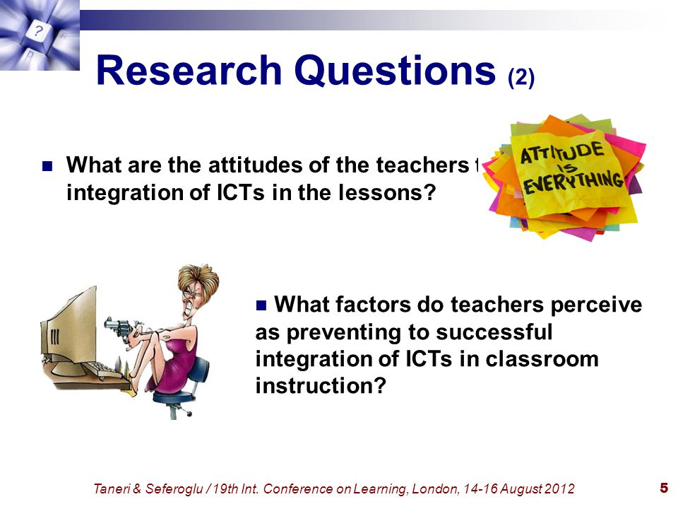 Taneri & Seferoglu / 19th Int. Conference on Learning, London, 14-16 August 20125 Research Questions (2) What are the attitudes of the teachers toward