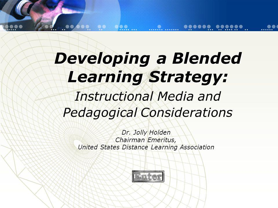 Developing a Blended Learning Strategy: Instructional Media and Pedagogical Considerations Dr. Jolly Holden Chairman Emeritus, United States Distance