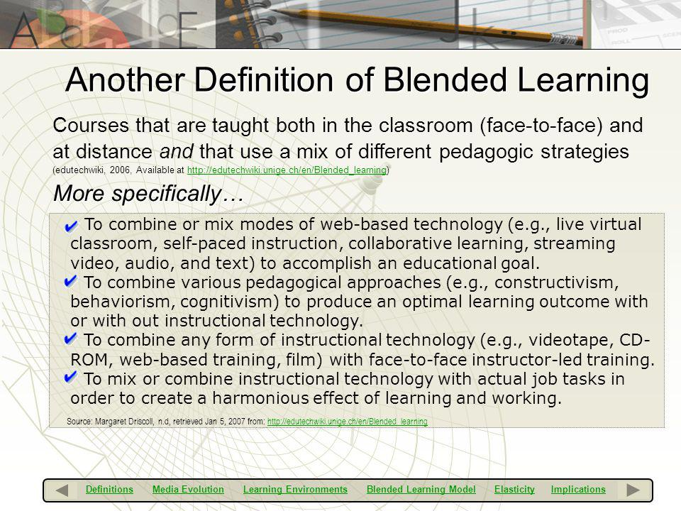 Another Definition of Blended Learning Courses that are taught both in the classroom (face-to-face) and at distance and that use a mix of different pe