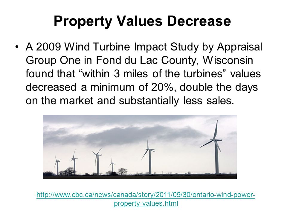 Property Values Decrease A 2009 Wind Turbine Impact Study by Appraisal Group One in Fond du Lac County, Wisconsin found that within 3 miles of the turbines values decreased a minimum of 20%, double the days on the market and substantially less sales.