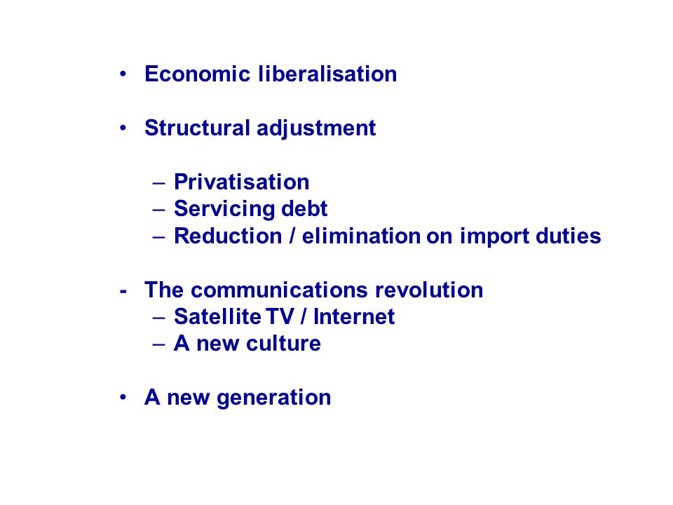 Economic liberalisation Structural adjustment –Privatisation –Servicing debt –Reduction / elimination on import duties -The communications revolution –Satellite TV / Internet –A new culture A new generation