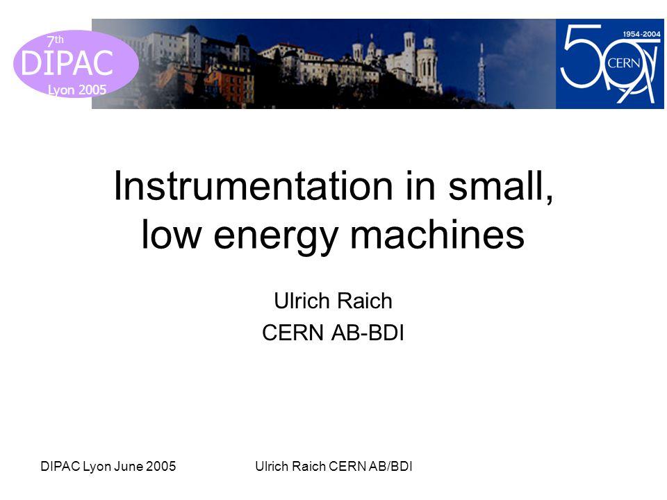 Lyon 2005 DIPAC Lyon 2005 7 th DIPAC Lyon June 2005Ulrich Raich CERN AB/BDI Instrumentation in small, low energy machines Ulrich Raich CERN AB-BDI