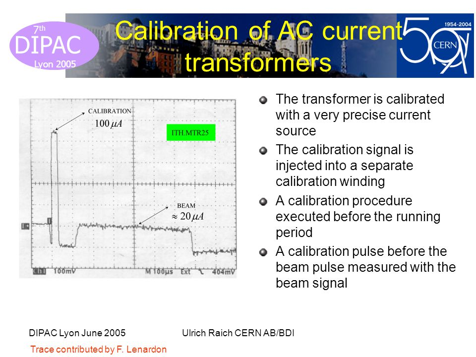 Lyon 2005 DIPAC Lyon 2005 7 th DIPAC Lyon June 2005Ulrich Raich CERN AB/BDI Calibration of AC current transformers The transformer is calibrated with a very precise current source The calibration signal is injected into a separate calibration winding A calibration procedure executed before the running period A calibration pulse before the beam pulse measured with the beam signal Trace contributed by F.