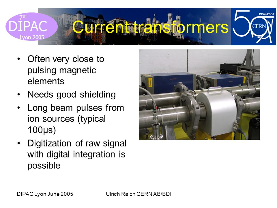 Lyon 2005 DIPAC Lyon 2005 7 th DIPAC Lyon June 2005Ulrich Raich CERN AB/BDI Current transformers Often very close to pulsing magnetic elements Needs g