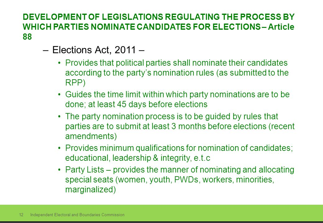 Independent Electoral and Boundaries Commission 12 DEVELOPMENT OF LEGISLATIONS REGULATING THE PROCESS BY WHICH PARTIES NOMINATE CANDIDATES FOR ELECTIONS – Article 88 –Elections Act, 2011 – Provides that political parties shall nominate their candidates according to the partys nomination rules (as submitted to the RPP) Guides the time limit within which party nominations are to be done; at least 45 days before elections The party nomination process is to be guided by rules that parties are to submit at least 3 months before elections (recent amendments) Provides minimum qualifications for nomination of candidates; educational, leadership & integrity, e.t.c Party Lists – provides the manner of nominating and allocating special seats (women, youth, PWDs, workers, minorities, marginalized)
