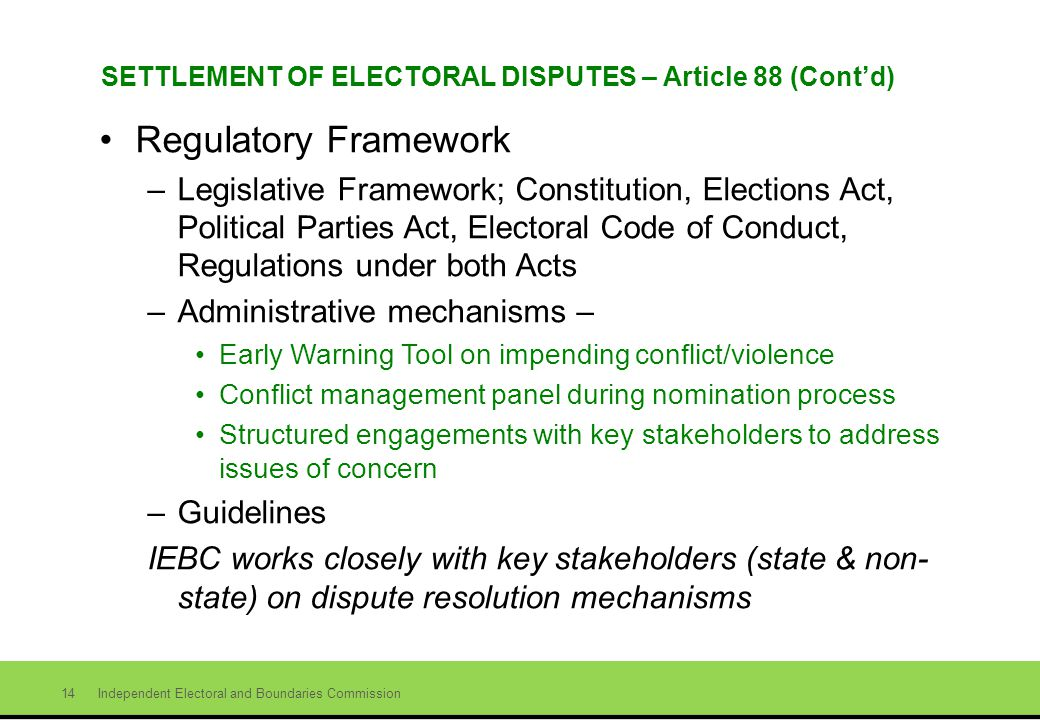 Independent Electoral and Boundaries Commission 14 SETTLEMENT OF ELECTORAL DISPUTES – Article 88 (Contd) Regulatory Framework –Legislative Framework; Constitution, Elections Act, Political Parties Act, Electoral Code of Conduct, Regulations under both Acts –Administrative mechanisms – Early Warning Tool on impending conflict/violence Conflict management panel during nomination process Structured engagements with key stakeholders to address issues of concern –Guidelines IEBC works closely with key stakeholders (state & non- state) on dispute resolution mechanisms