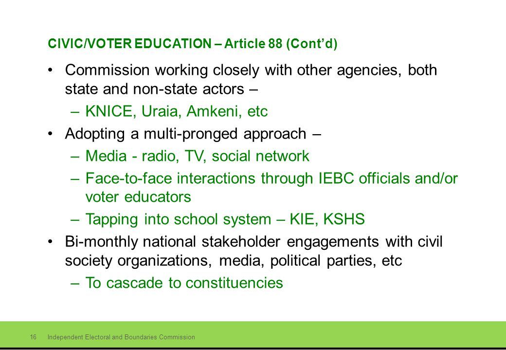 Independent Electoral and Boundaries Commission 16 CIVIC/VOTER EDUCATION – Article 88 (Contd) Commission working closely with other agencies, both state and non-state actors – –KNICE, Uraia, Amkeni, etc Adopting a multi-pronged approach – –Media - radio, TV, social network –Face-to-face interactions through IEBC officials and/or voter educators –Tapping into school system – KIE, KSHS Bi-monthly national stakeholder engagements with civil society organizations, media, political parties, etc –To cascade to constituencies