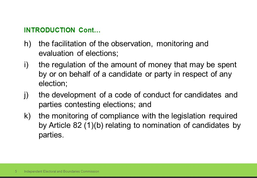 Independent Electoral and Boundaries Commission 5 INTRODUCTION Cont… h)the facilitation of the observation, monitoring and evaluation of elections; i)the regulation of the amount of money that may be spent by or on behalf of a candidate or party in respect of any election; j)the development of a code of conduct for candidates and parties contesting elections; and k)the monitoring of compliance with the legislation required by Article 82 (1)(b) relating to nomination of candidates by parties.