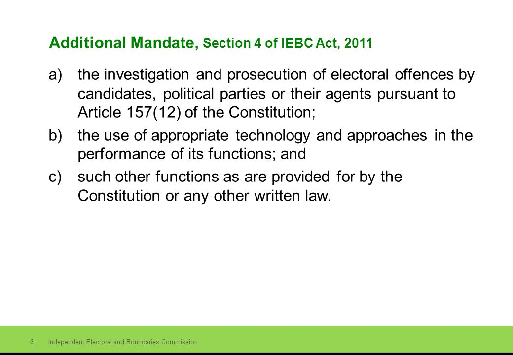 Independent Electoral and Boundaries Commission 6 Additional Mandate, Section 4 of IEBC Act, 2011 a)the investigation and prosecution of electoral offences by candidates, political parties or their agents pursuant to Article 157(12) of the Constitution; b)the use of appropriate technology and approaches in the performance of its functions; and c)such other functions as are provided for by the Constitution or any other written law.