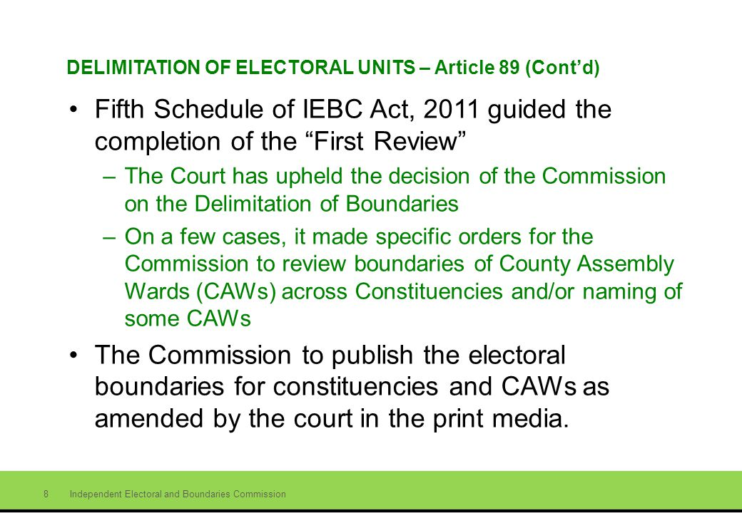 Independent Electoral and Boundaries Commission 8 DELIMITATION OF ELECTORAL UNITS – Article 89 (Contd) Fifth Schedule of IEBC Act, 2011 guided the completion of the First Review –The Court has upheld the decision of the Commission on the Delimitation of Boundaries –On a few cases, it made specific orders for the Commission to review boundaries of County Assembly Wards (CAWs) across Constituencies and/or naming of some CAWs The Commission to publish the electoral boundaries for constituencies and CAWs as amended by the court in the print media.