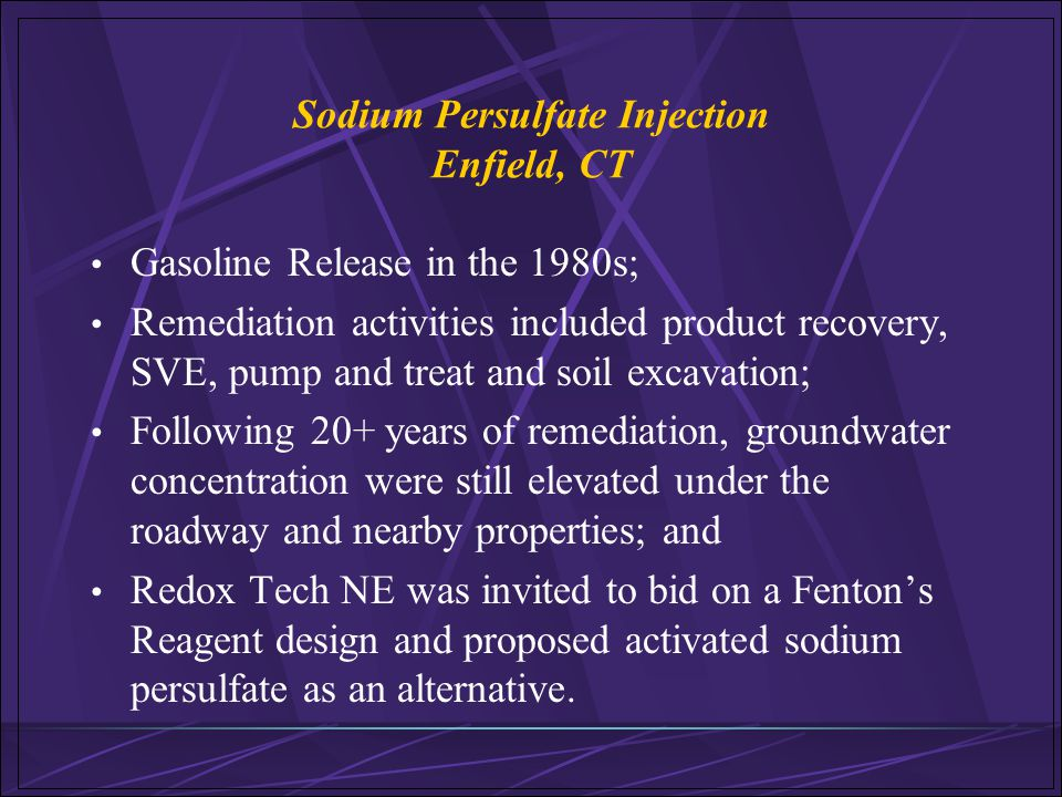 Sodium Persulfate Injection Enfield, CT Gasoline Release in the 1980s; Remediation activities included product recovery, SVE, pump and treat and soil