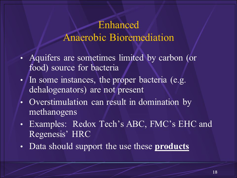 18 Enhanced Anaerobic Bioremediation Aquifers are sometimes limited by carbon (or food) source for bacteria In some instances, the proper bacteria (e.