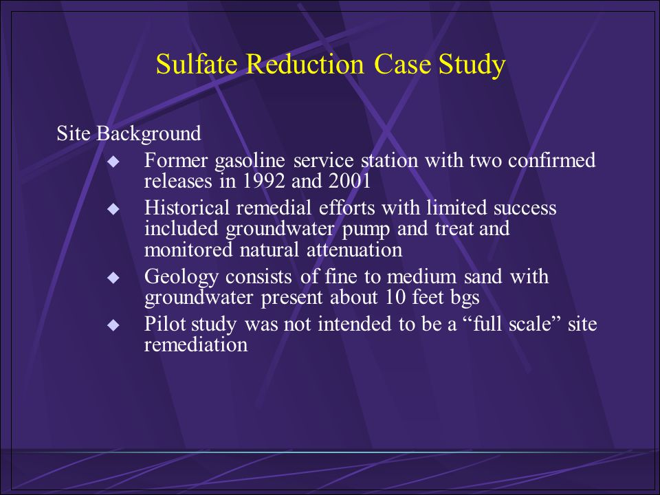 Sulfate Reduction Case Study Site Background Former gasoline service station with two confirmed releases in 1992 and 2001 Historical remedial efforts