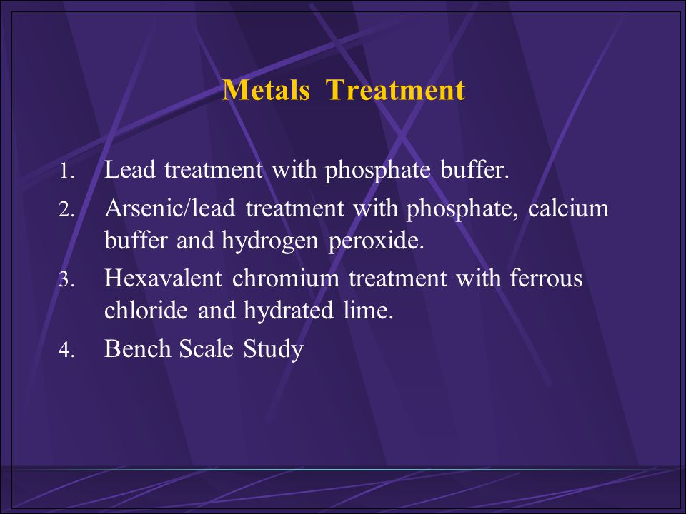 Metals Treatment 1. Lead treatment with phosphate buffer. 2. Arsenic/lead treatment with phosphate, calcium buffer and hydrogen peroxide. 3. Hexavalen