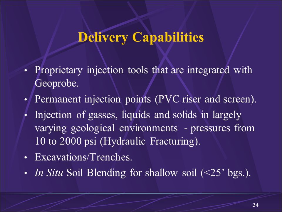 34 Delivery Capabilities Proprietary injection tools that are integrated with Geoprobe. Permanent injection points (PVC riser and screen). Injection o