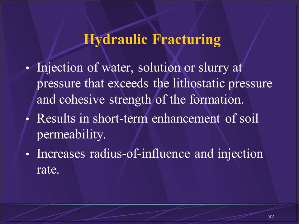 37 Hydraulic Fracturing Injection of water, solution or slurry at pressure that exceeds the lithostatic pressure and cohesive strength of the formatio