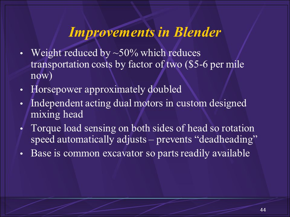 44 Improvements in Blender Weight reduced by ~50% which reduces transportation costs by factor of two ($5-6 per mile now) Horsepower approximately dou
