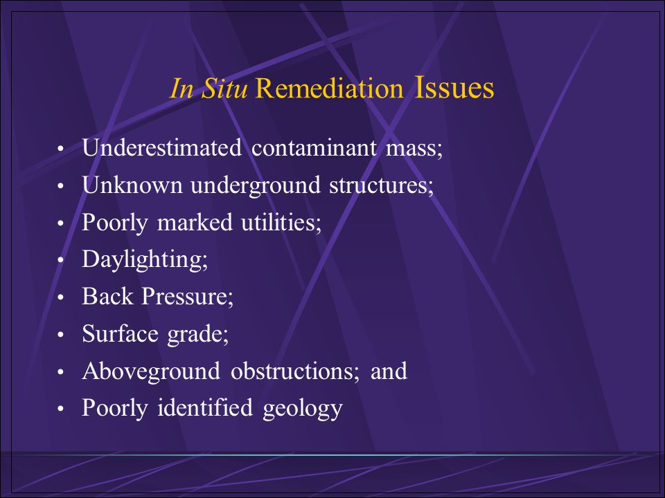 In Situ Remediation Issues Underestimated contaminant mass; Unknown underground structures; Poorly marked utilities; Daylighting; Back Pressure; Surfa
