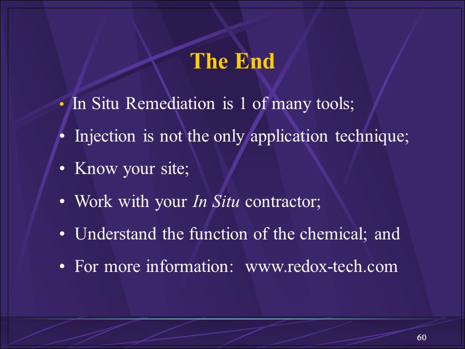 60 The End In Situ Remediation is 1 of many tools; Injection is not the only application technique; Know your site; Work with your In Situ contractor;