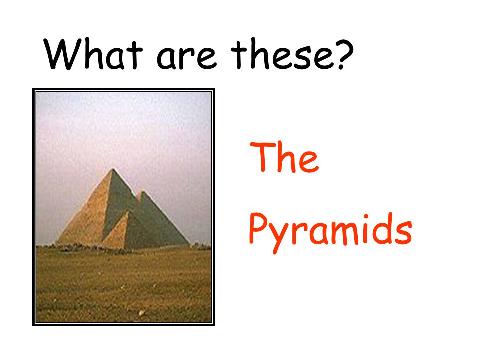 What are these? The Pyramids