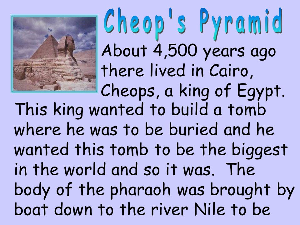 About 4,500 years ago there lived in Cairo, Cheops, a king of Egypt. This king wanted to build a tomb where he was to be buried and he wanted this tom
