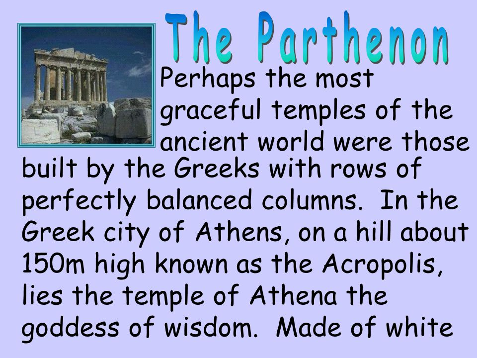 Perhaps the most graceful temples of the ancient world were those built by the Greeks with rows of perfectly balanced columns. In the Greek city of At