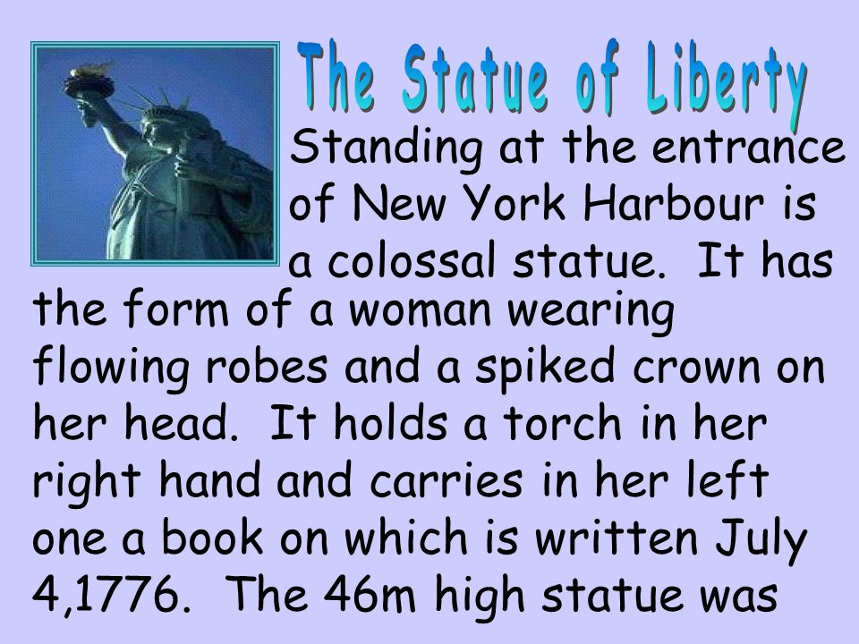 Standing at the entrance of New York Harbour is a colossal statue. It has the form of a woman wearing flowing robes and a spiked crown on her head. It
