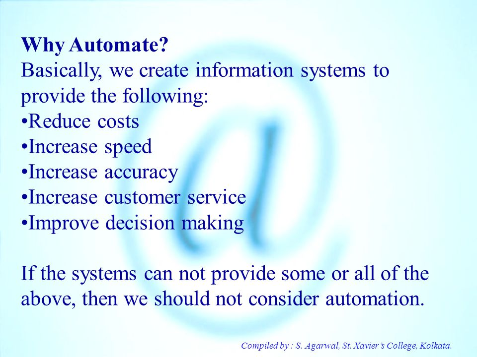 Compiled by : S. Agarwal, St. Xaviers College, Kolkata. Why Automate? Basically, we create information systems to provide the following: Reduce costs