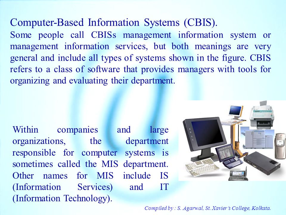 Compiled by : S. Agarwal, St. Xaviers College, Kolkata. Computer-Based Information Systems (CBIS). Some people call CBISs management information syste