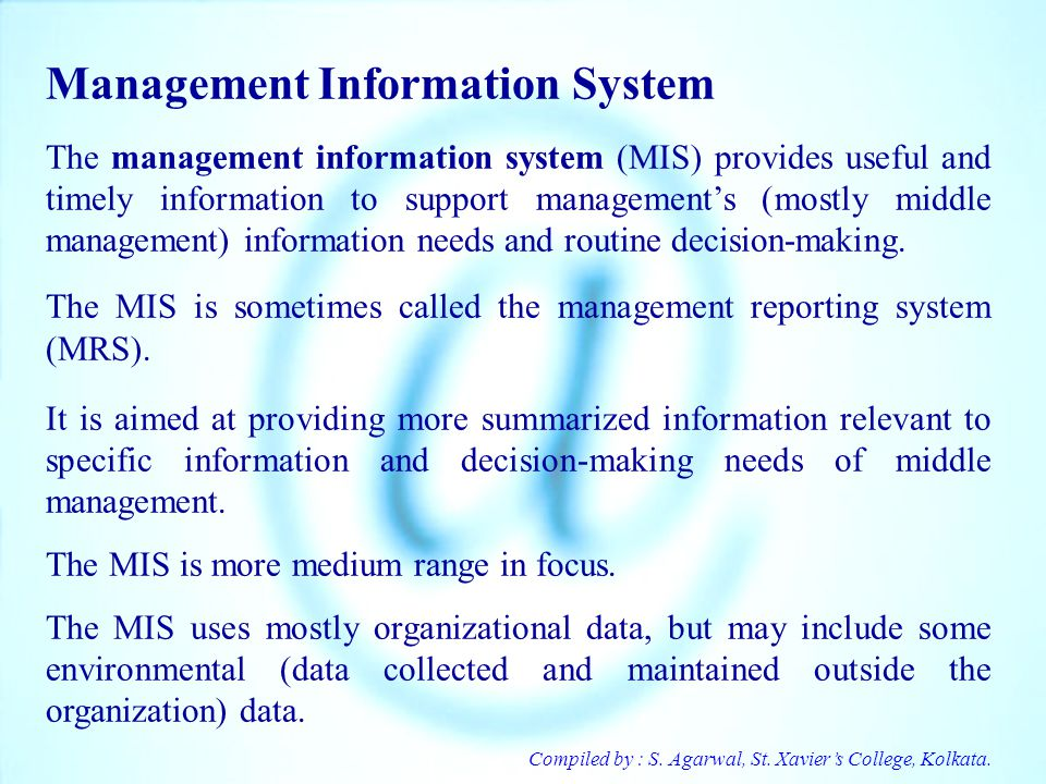 Compiled by : S. Agarwal, St. Xaviers College, Kolkata. Management Information System The management information system (MIS) provides useful and time