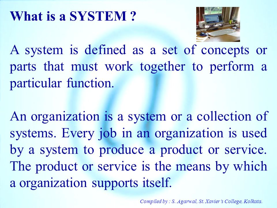 Compiled by : S. Agarwal, St. Xaviers College, Kolkata. What is a SYSTEM ? A system is defined as a set of concepts or parts that must work together t