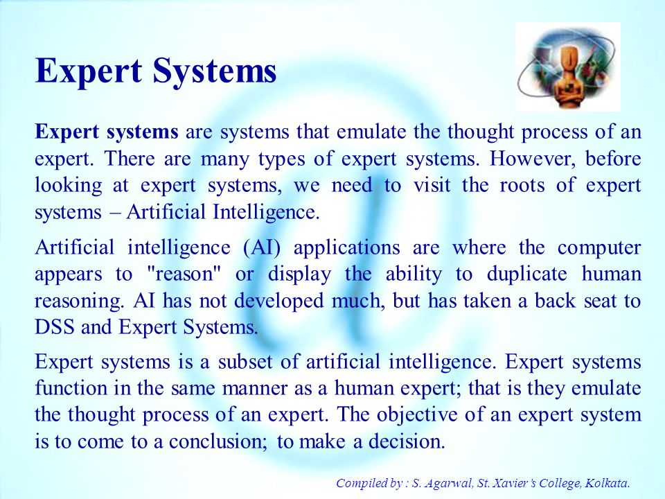 Compiled by : S. Agarwal, St. Xaviers College, Kolkata. Expert Systems Expert systems are systems that emulate the thought process of an expert. There