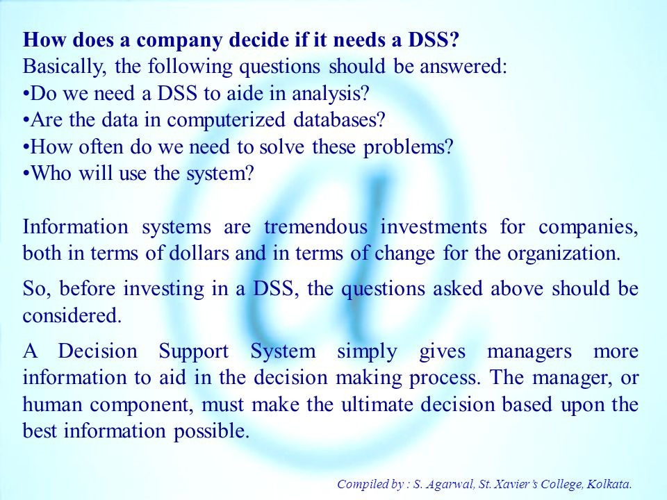 Compiled by : S. Agarwal, St. Xaviers College, Kolkata. How does a company decide if it needs a DSS? Basically, the following questions should be answ