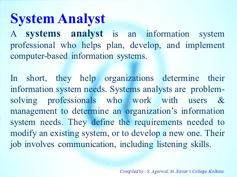 Compiled by : S. Agarwal, St. Xaviers College, Kolkata. System Analyst A systems analyst is an information system professional who helps plan, develop