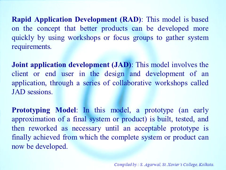 Compiled by : S. Agarwal, St. Xaviers College, Kolkata. Rapid Application Development (RAD): This model is based on the concept that better products c