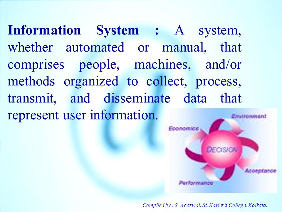 Compiled by : S. Agarwal, St. Xaviers College, Kolkata. Information System : A system, whether automated or manual, that comprises people, machines, a