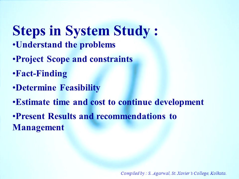 Compiled by : S. Agarwal, St. Xaviers College, Kolkata. Steps in System Study : Understand the problems Project Scope and constraints Fact-Finding Det