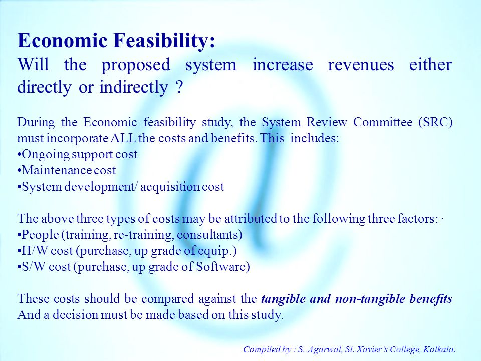 Compiled by : S. Agarwal, St. Xaviers College, Kolkata. Economic Feasibility: Will the proposed system increase revenues either directly or indirectly