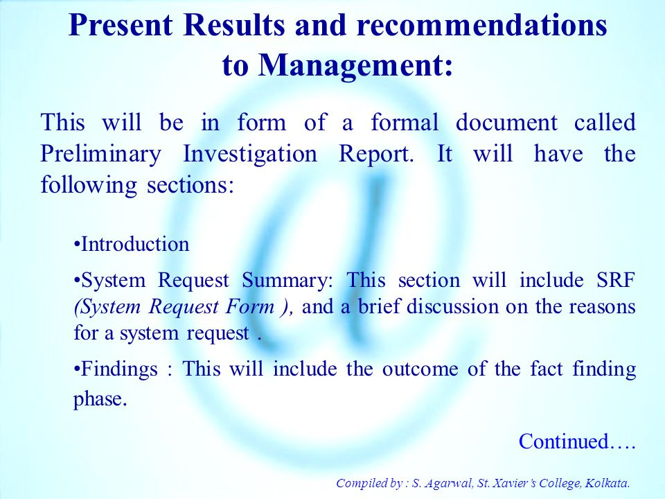 Compiled by : S. Agarwal, St. Xaviers College, Kolkata. Present Results and recommendations to Management: This will be in form of a formal document c