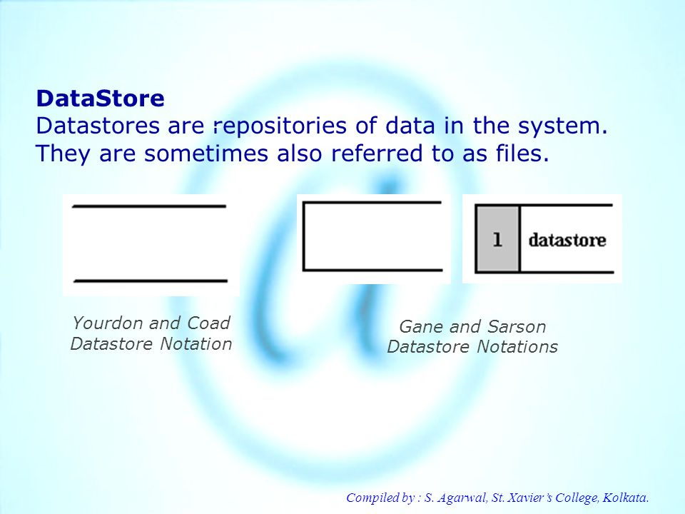 Compiled by : S. Agarwal, St. Xaviers College, Kolkata. DataStore Datastores are repositories of data in the system. They are sometimes also referred