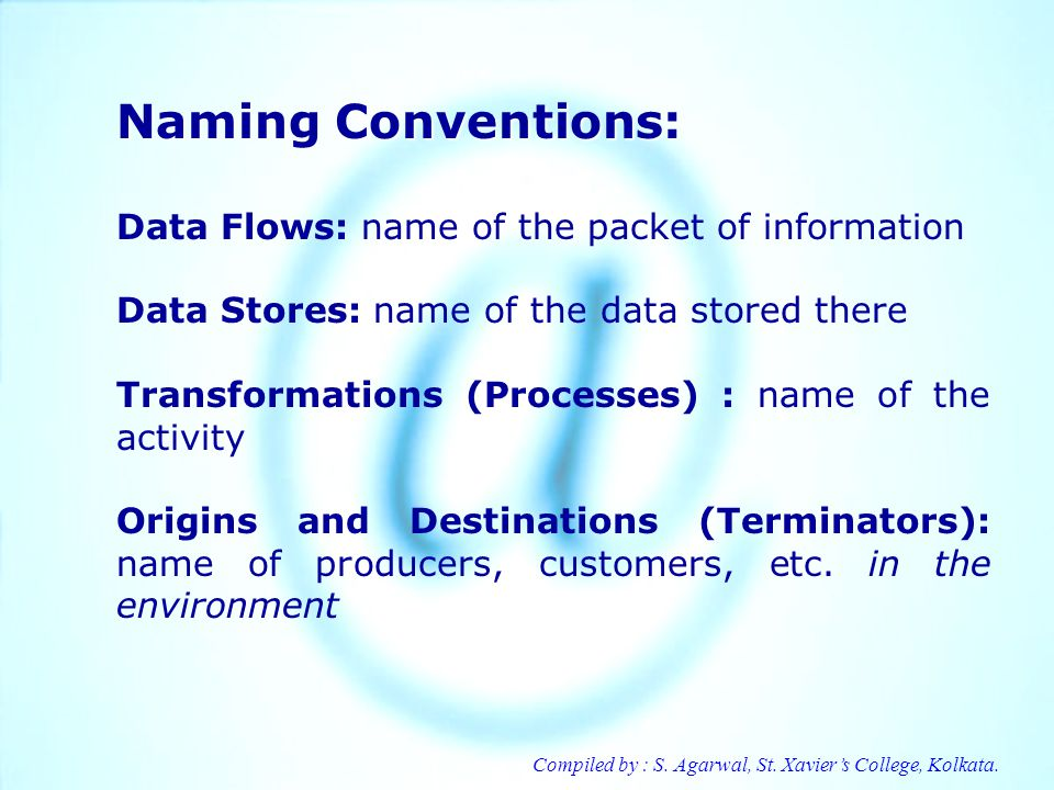 Compiled by : S. Agarwal, St. Xaviers College, Kolkata. Naming Conventions: Data Flows: name of the packet of information Data Stores: name of the dat