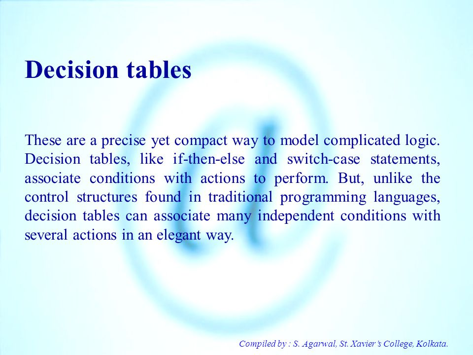 Compiled by : S. Agarwal, St. Xaviers College, Kolkata. Decision tables These are a precise yet compact way to model complicated logic. Decision table