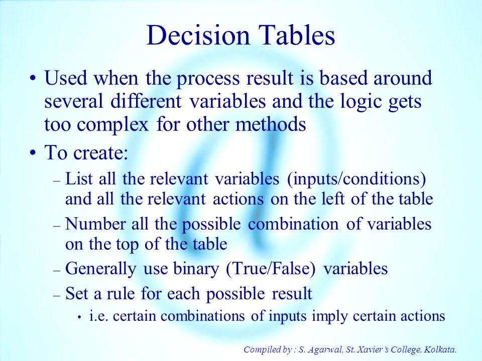 Compiled by : S. Agarwal, St. Xaviers College, Kolkata. Decision Tables Used when the process result is based around several different variables and t