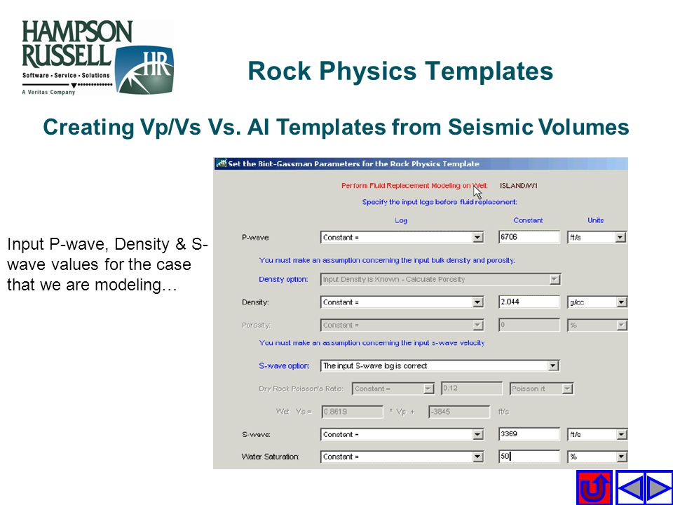 Creating Vp/Vs Vs. AI Templates from Seismic Volumes Input P-wave, Density & S- wave values for the case that we are modeling… Rock Physics Templates